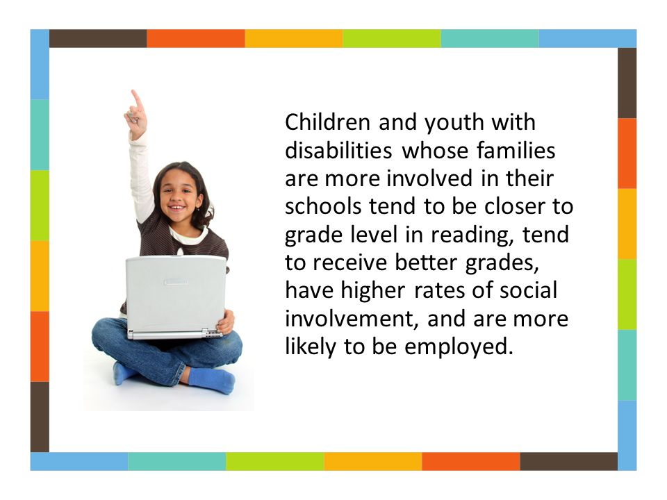 Children and youth with disabilities whose families are more involved in their schools tend to be closer to grade level in reading, tend to receive better grades, have higher rates of social involvement, and are more likely to be employed.