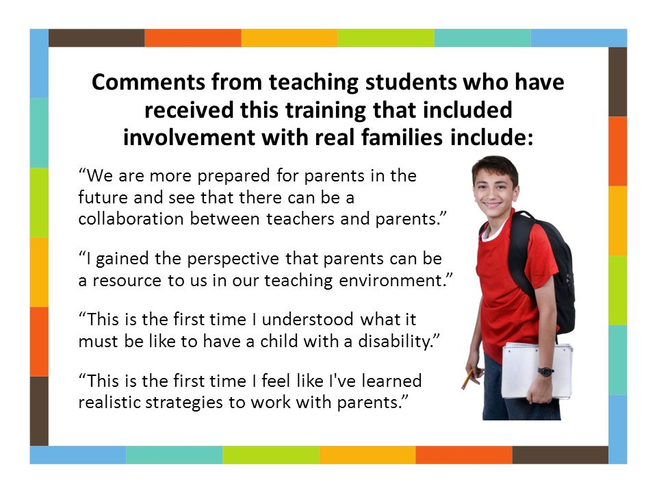 Comments from teaching students who have received this training that included involvement with real families include: We are more prepared for parents in the future and see that there can be a collaboration between teachers and parents. I gained the perspective that parents can be a resource to us in our teaching environment. This is the first time I understood what it must be like to have a child with a disability. This is the first time I feel like I ve learned realistic strategies to work with parents.