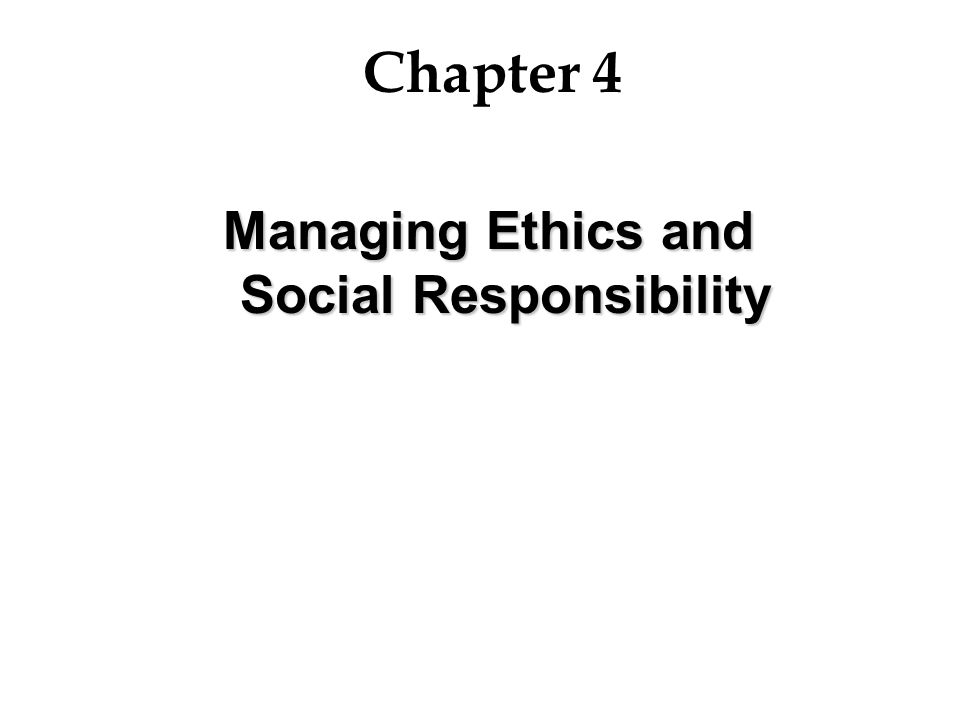 Chapter 4 Managing Ethics and Social Responsibility