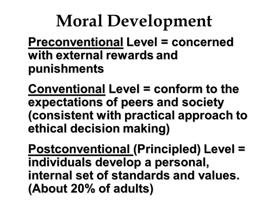 Moral Development Preconventional Level = concerned with external rewards and punishments Conventional Level = conform to the expectations of peers an