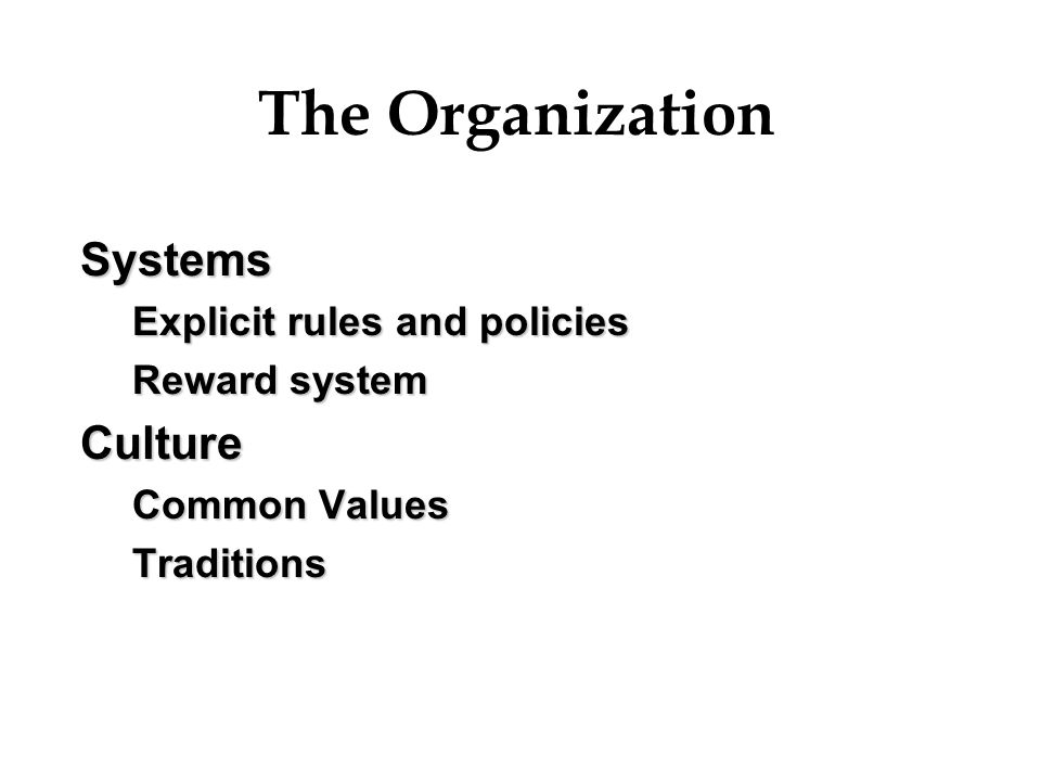 The Organization Systems Explicit rules and policies Reward system Culture Common Values Traditions