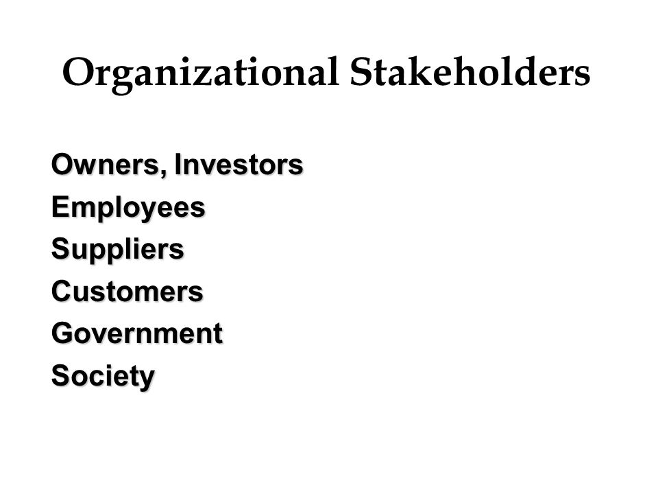Organizational Stakeholders Owners, Investors EmployeesSuppliersCustomersGovernmentSociety