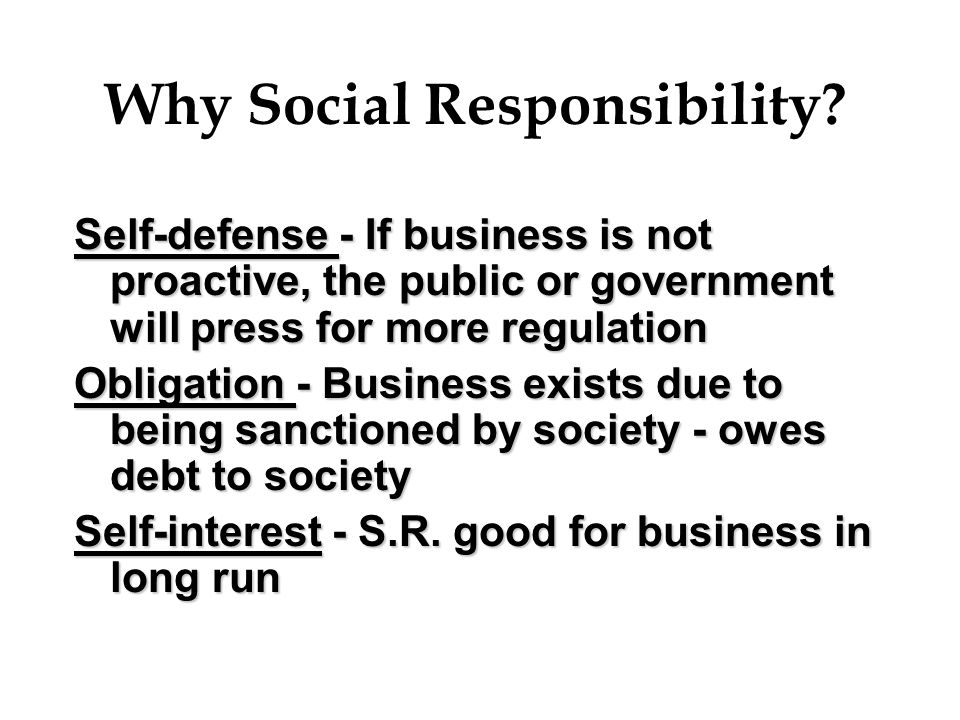 Why Social Responsibility? Self-defense - If business is not proactive, the public or government will press for more regulation Obligation - Business