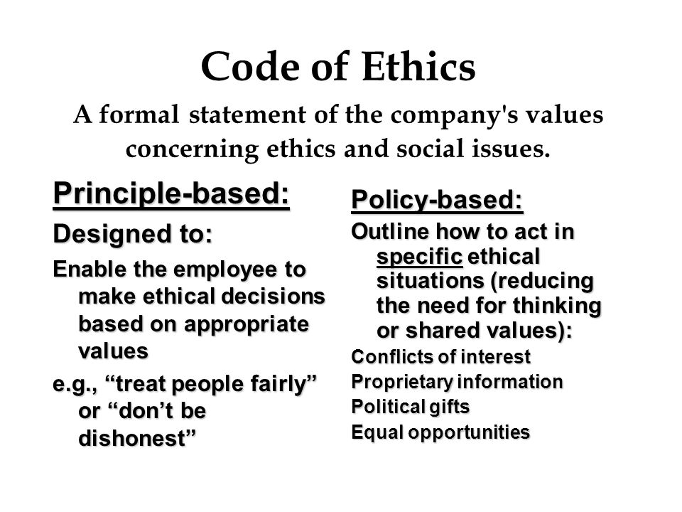 Code of Ethics A formal statement of the company's values concerning ethics and social issues. Principle-based: Designed to: Enable the employee to ma