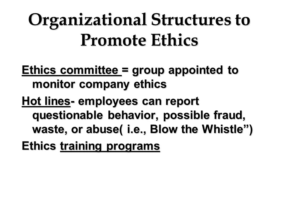 Organizational Structures to Promote Ethics Ethics committee = group appointed to monitor company ethics Hot lines- employees can report questionable