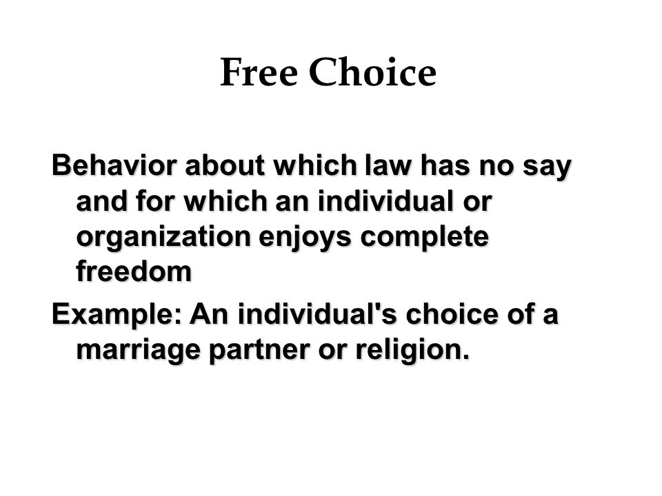 Free Choice Behavior about which law has no say and for which an individual or organization enjoys complete freedom Example: An individual's choice of
