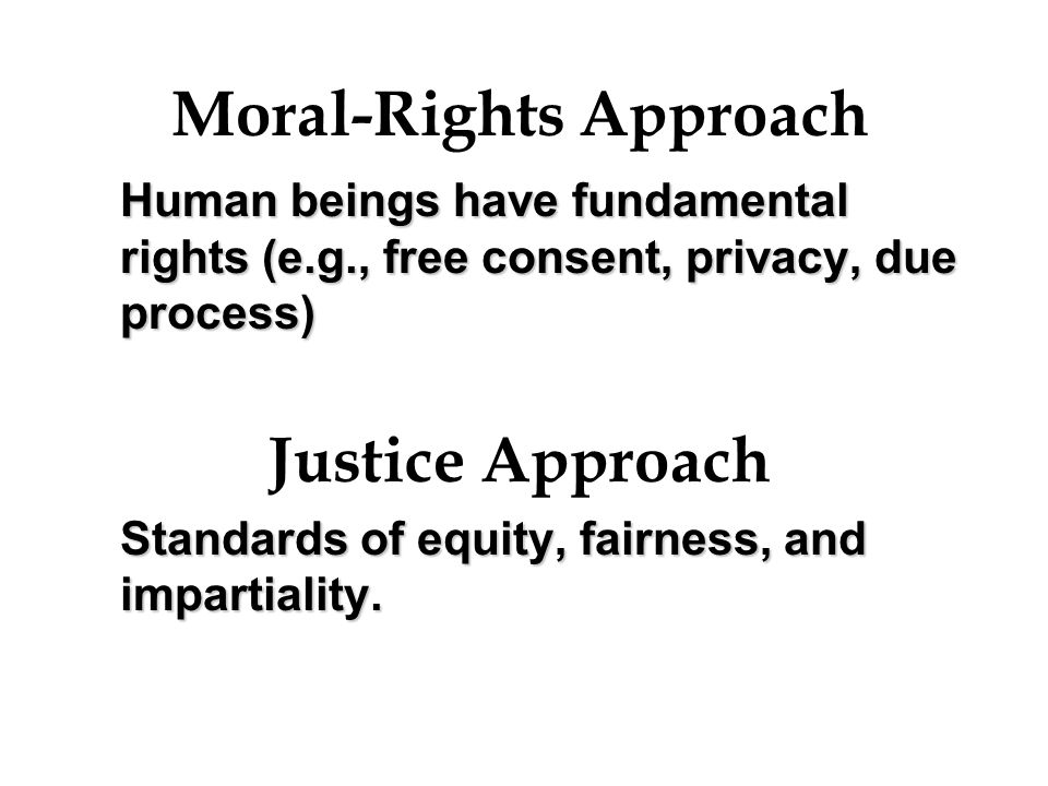 Moral-Rights Approach Human beings have fundamental rights (e.g., free consent, privacy, due process) Justice Approach Standards of equity, fairness,