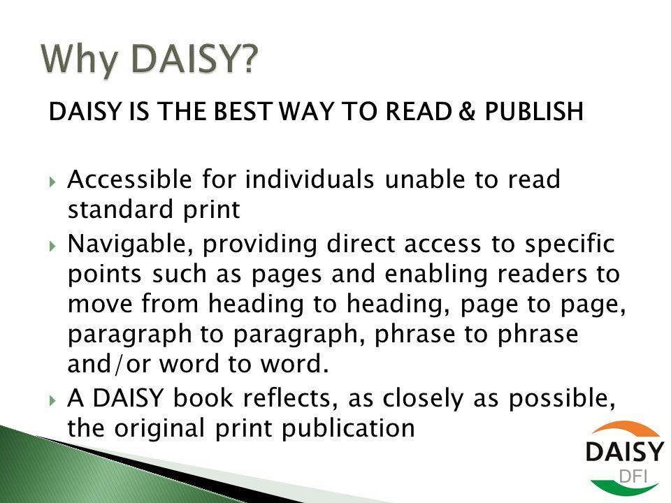 DAISY IS THE BEST WAY TO READ & PUBLISH  Accessible for individuals unable to read standard print  Navigable, providing direct access to specific points such as pages and enabling readers to move from heading to heading, page to page, paragraph to paragraph, phrase to phrase and/or word to word.
