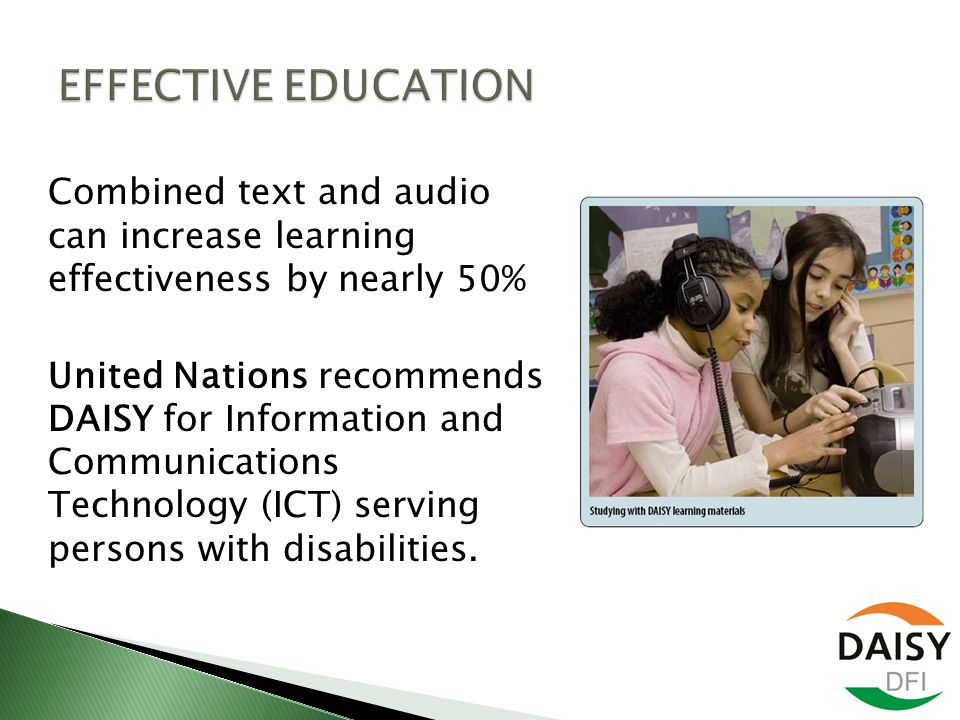 Combined text and audio can increase learning effectiveness by nearly 50% United Nations recommends DAISY for Information and Communications Technology (ICT) serving persons with disabilities.