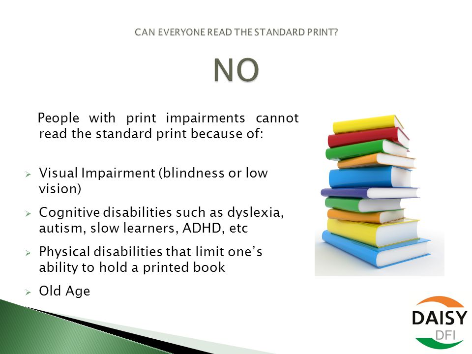 People with print impairments cannot read the standard print because of:  Visual Impairment (blindness or low vision)  Cognitive disabilities such as dyslexia, autism, slow learners, ADHD, etc  Physical disabilities that limit one's ability to hold a printed book  Old Age