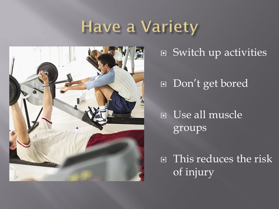  Switch up activities  Don't get bored  Use all muscle groups  This reduces the risk of injury