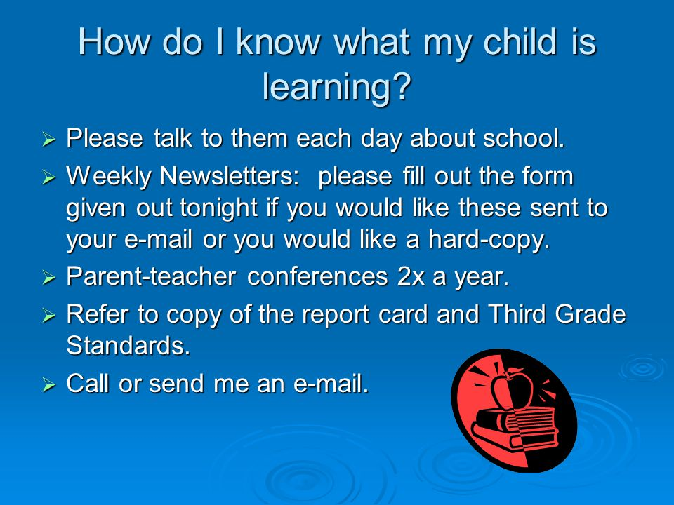 How do I know what my child is learning.  Please talk to them each day about school.