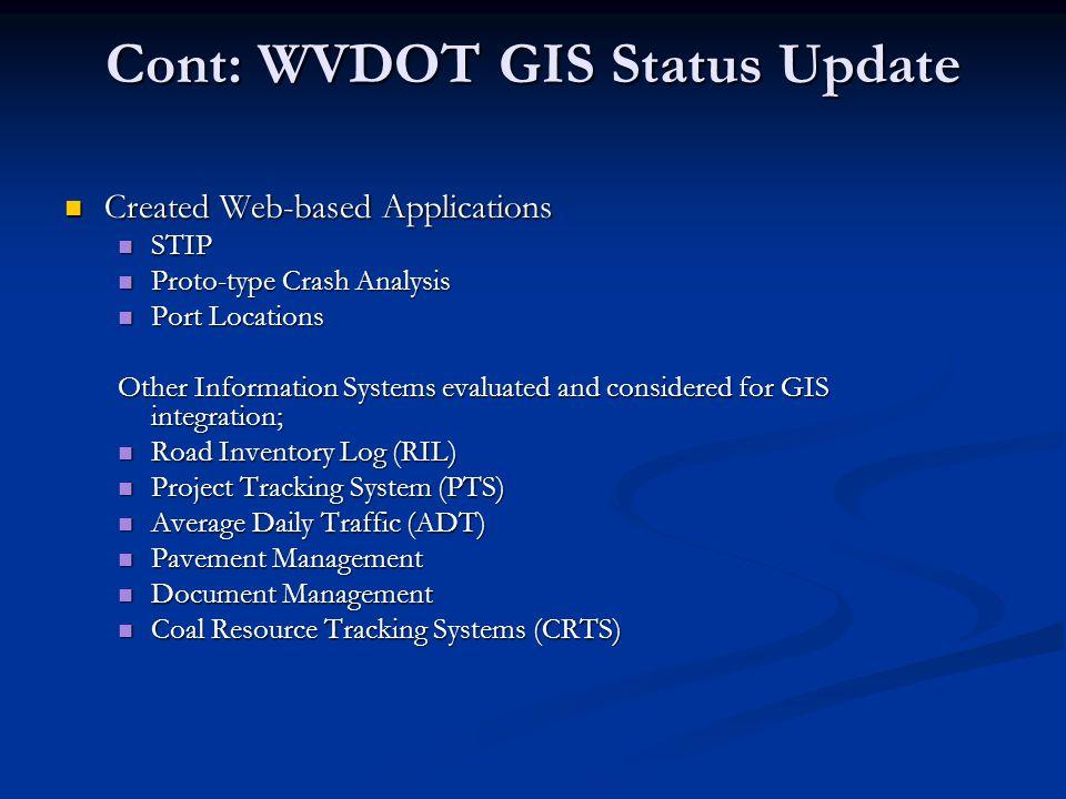 Cont: WVDOT GIS Status Update Created Web-based Applications Created Web-based Applications STIP STIP Proto-type Crash Analysis Proto-type Crash Analysis Port Locations Port Locations Other Information Systems evaluated and considered for GIS integration; Road Inventory Log (RIL) Road Inventory Log (RIL) Project Tracking System (PTS) Project Tracking System (PTS) Average Daily Traffic (ADT) Average Daily Traffic (ADT) Pavement Management Pavement Management Document Management Document Management Coal Resource Tracking Systems (CRTS) Coal Resource Tracking Systems (CRTS)