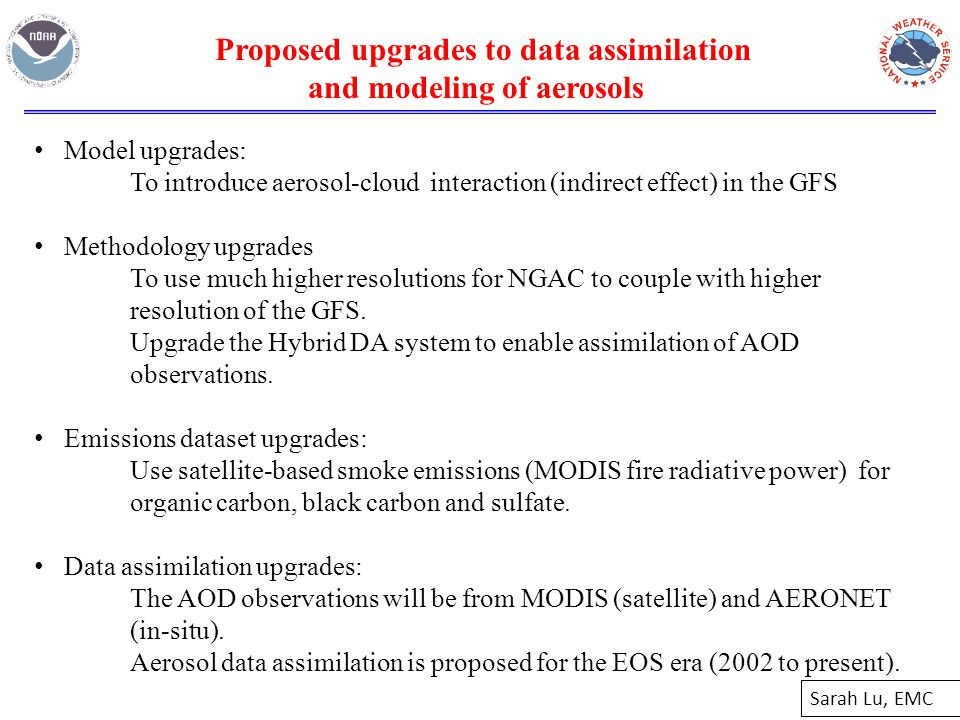 Model upgrades: To introduce aerosol-cloud interaction (indirect effect) in the GFS Methodology upgrades To use much higher resolutions for NGAC to couple with higher resolution of the GFS.