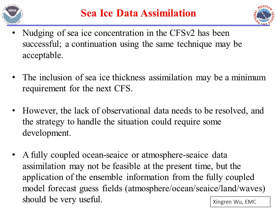 Xingren Wu, EMC Sea Ice Data Assimilation Nudging of sea ice concentration in the CFSv2 has been successful; a continuation using the same technique may be acceptable.