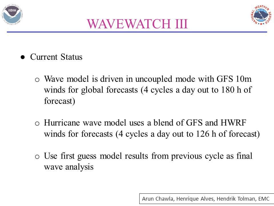 WAVEWATCH III ● Current Status o Wave model is driven in uncoupled mode with GFS 10m winds for global forecasts (4 cycles a day out to 180 h of forecast) o Hurricane wave model uses a blend of GFS and HWRF winds for forecasts (4 cycles a day out to 126 h of forecast) o Use first guess model results from previous cycle as final wave analysis Arun Chawla, Henrique Alves, Hendrik Tolman, EMC