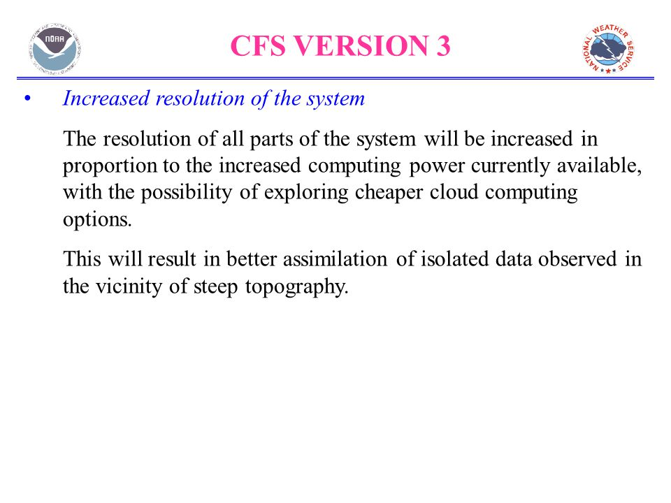 CFS VERSION 3 Increased resolution of the system The resolution of all parts of the system will be increased in proportion to the increased computing power currently available, with the possibility of exploring cheaper cloud computing options.