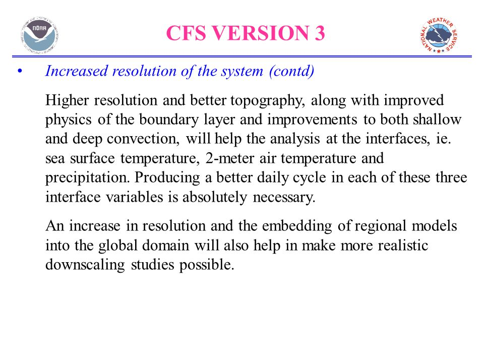 CFS VERSION 3 Increased resolution of the system (contd) Higher resolution and better topography, along with improved physics of the boundary layer and improvements to both shallow and deep convection, will help the analysis at the interfaces, ie.