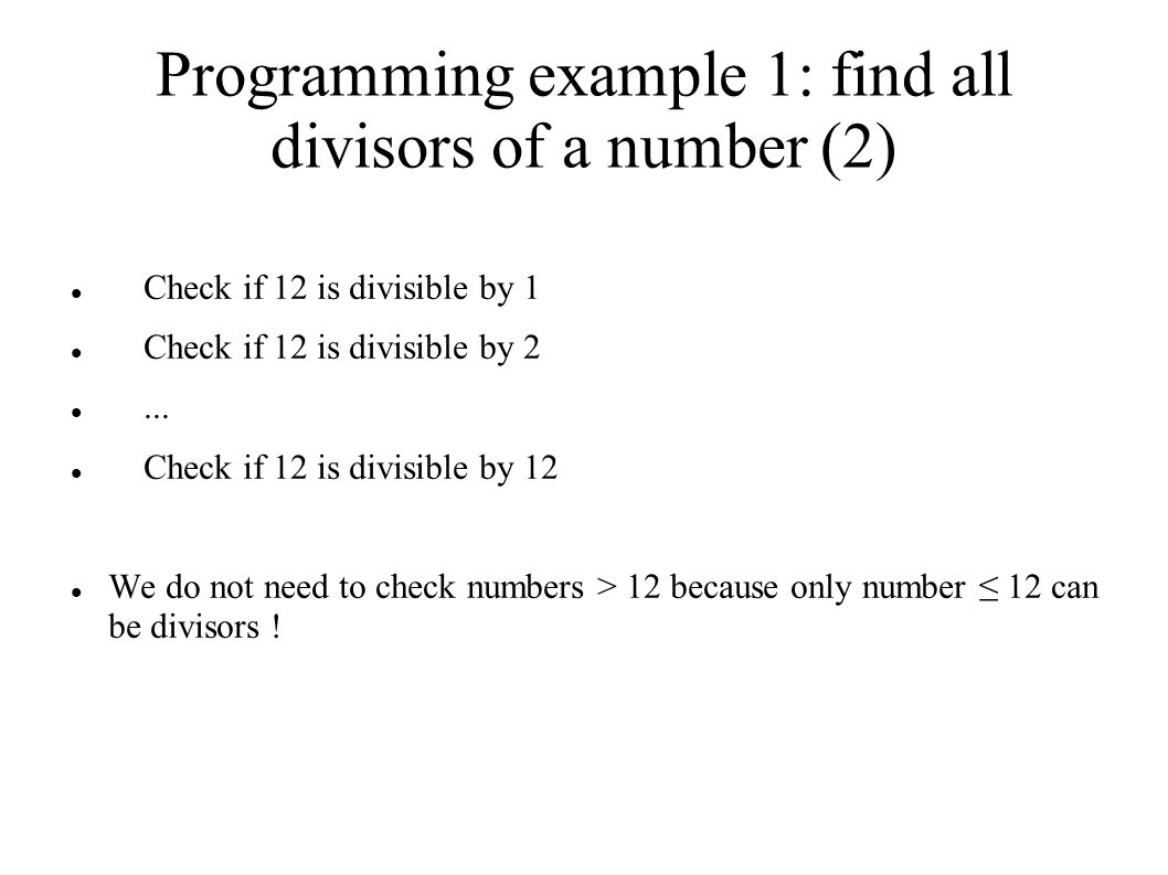 Programming example 1: find all divisors of a number (2) Check if 12 is divisible by 1 Check if 12 is divisible by 2...