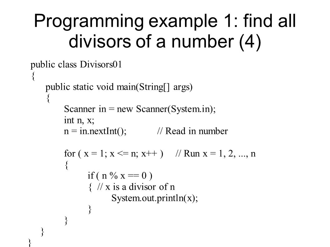 Programming example 1: find all divisors of a number (4) public class Divisors01 { public static void main(String[] args) { Scanner in = new Scanner(System.in); int n, x; n = in.nextInt(); // Read in number for ( x = 1; x <= n; x++ ) // Run x = 1, 2,..., n { if ( n % x == 0 ) { // x is a divisor of n System.out.println(x); }