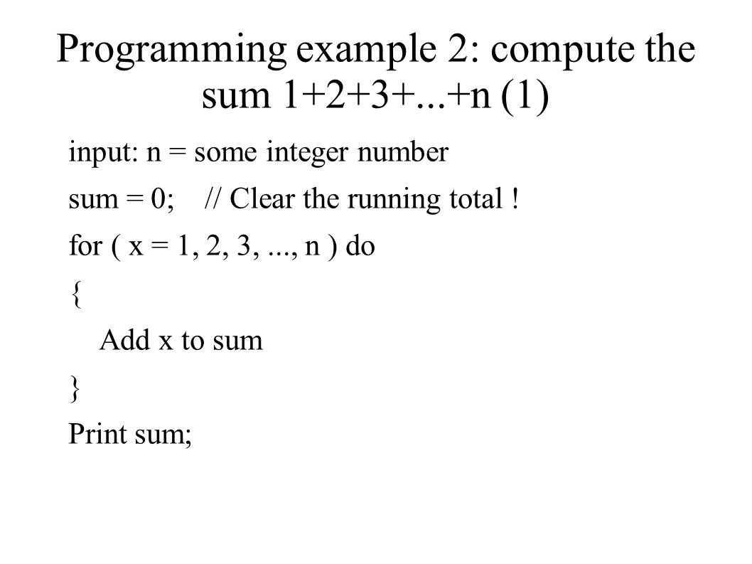 Programming example 2: compute the sum n (1) input: n = some integer number sum = 0; // Clear the running total .