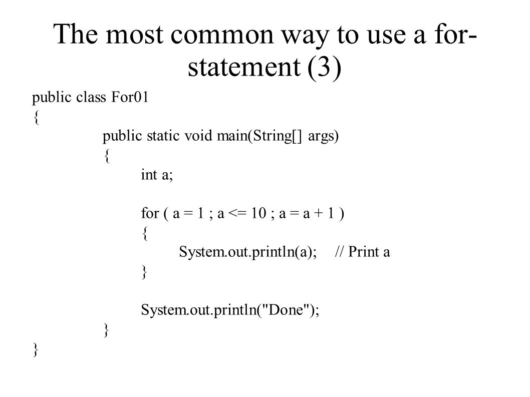 The most common way to use a for- statement (3) public class For01 { public static void main(String[] args) { int a; for ( a = 1 ; a <= 10 ; a = a + 1 ) { System.out.println(a); // Print a } System.out.println( Done ); }