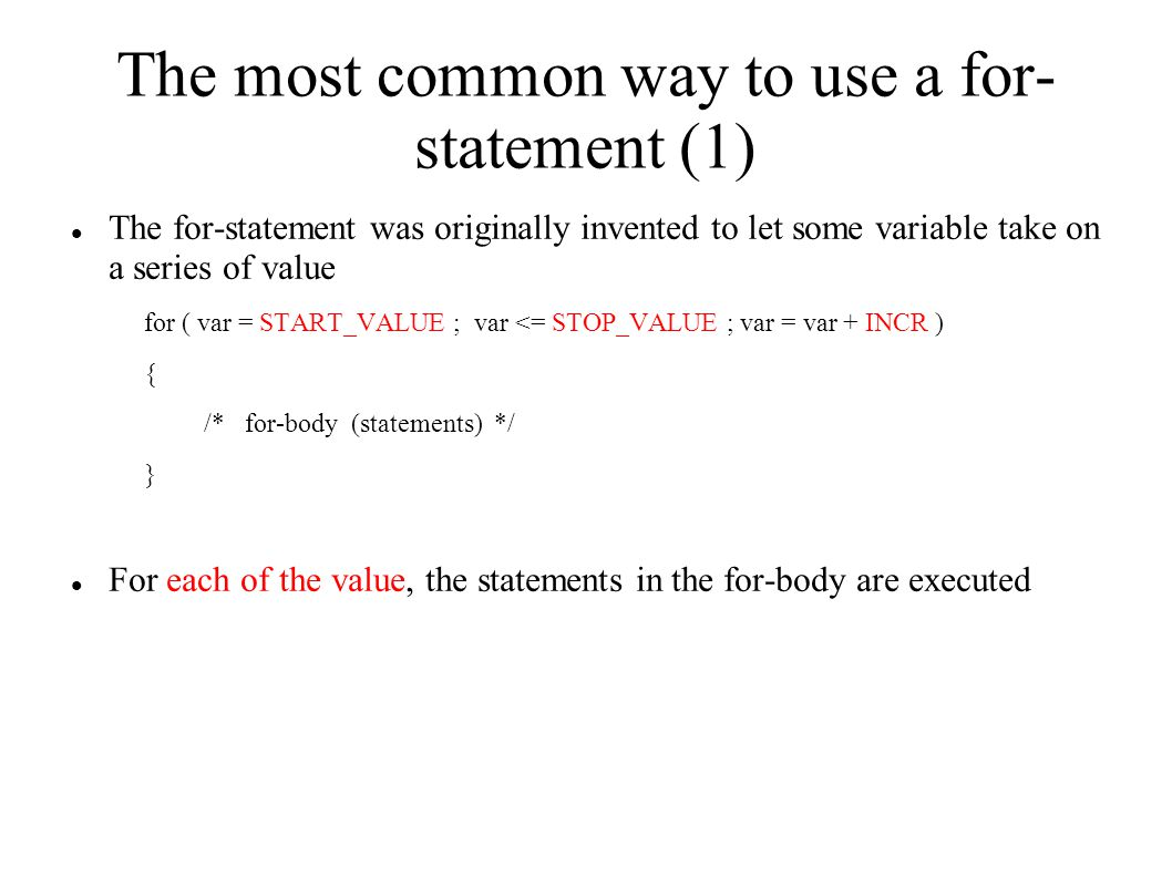 The most common way to use a for- statement (1) The for-statement was originally invented to let some variable take on a series of value for ( var = START_VALUE ; var <= STOP_VALUE ; var = var + INCR ) { /* for-body (statements) */ } For each of the value, the statements in the for-body are executed