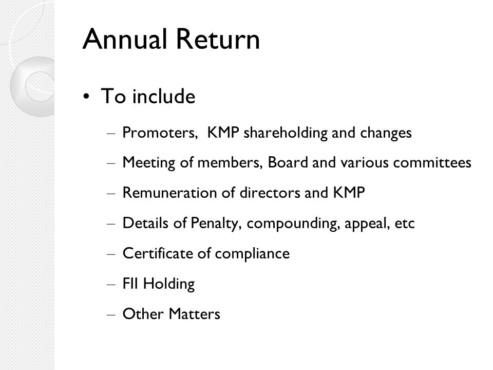 Annual Return To include – Promoters, KMP shareholding and changes – Meeting of members, Board and various committees – Remuneration of directors and KMP – Details of Penalty, compounding, appeal, etc – Certificate of compliance – FII Holding – Other Matters