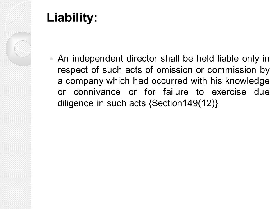 Liability: An independent director shall be held liable only in respect of such acts of omission or commission by a company which had occurred with his knowledge or connivance or for failure to exercise due diligence in such acts {Section149(12)}