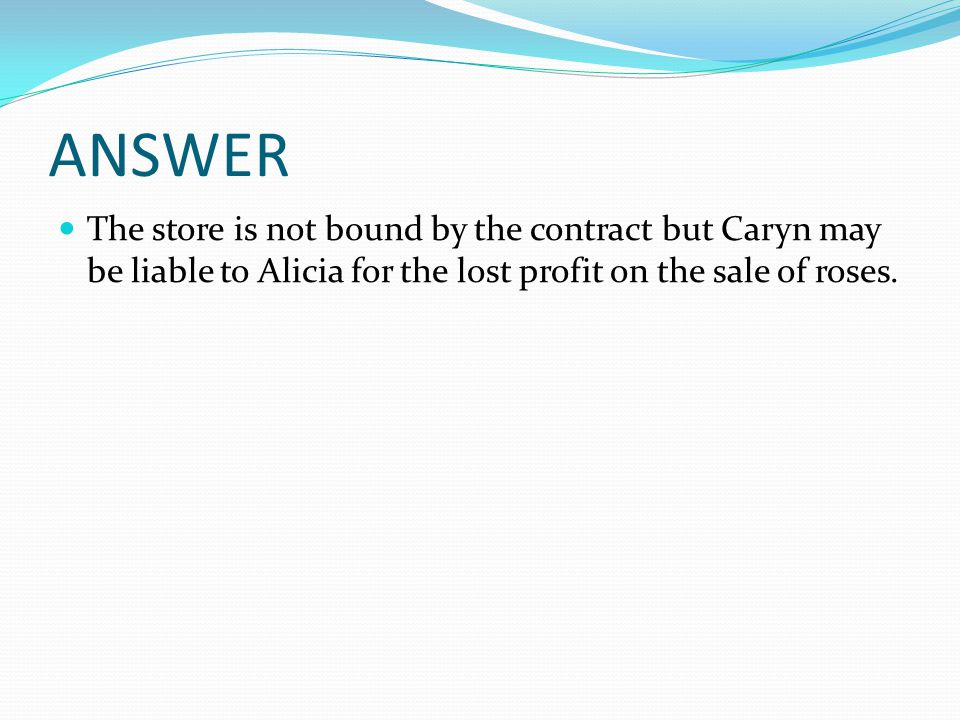 ANSWER The store is not bound by the contract but Caryn may be liable to Alicia for the lost profit on the sale of roses.