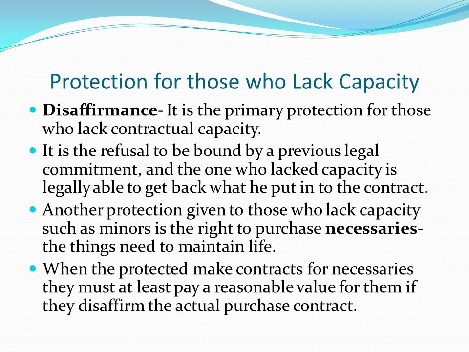 Protection for those who Lack Capacity Disaffirmance- It is the primary protection for those who lack contractual capacity.