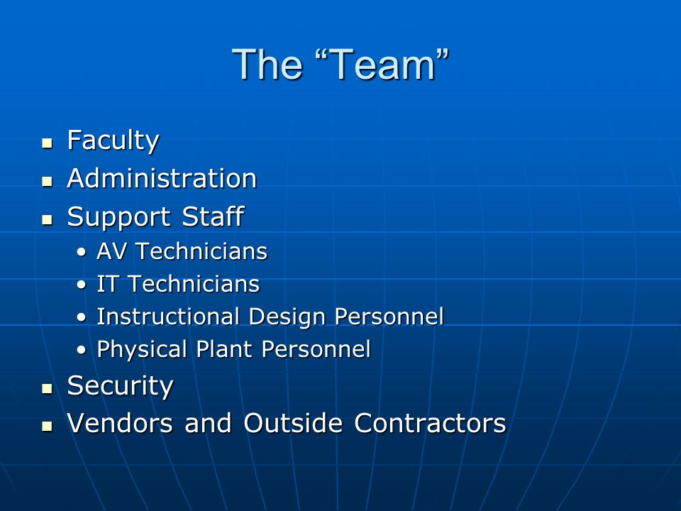 The Team Faculty Faculty Administration Administration Support Staff Support Staff AV TechniciansAV Technicians IT TechniciansIT Technicians Instructional Design PersonnelInstructional Design Personnel Physical Plant PersonnelPhysical Plant Personnel Security Security Vendors and Outside Contractors Vendors and Outside Contractors