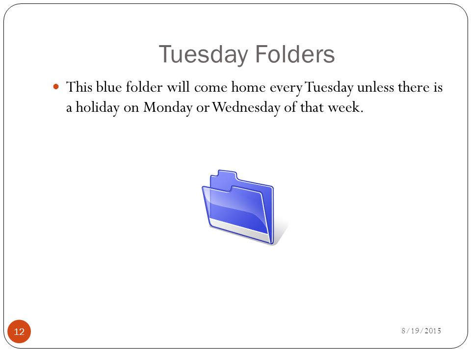 Tuesday Folders This blue folder will come home every Tuesday unless there is a holiday on Monday or Wednesday of that week.