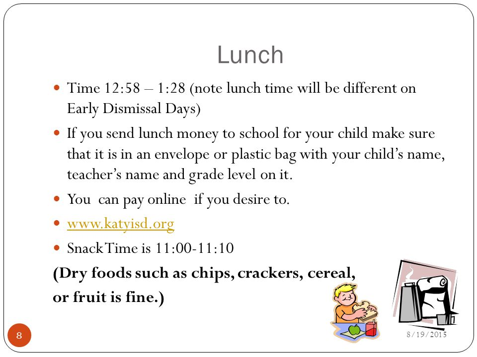 Lunch Time 12:58 – 1:28 (note lunch time will be different on Early Dismissal Days) If you send lunch money to school for your child make sure that it is in an envelope or plastic bag with your child's name, teacher's name and grade level on it.