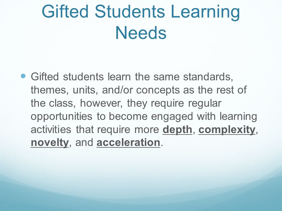 Gifted Students Learning Needs Gifted students learn the same standards, themes, units, and/or concepts as the rest of the class, however, they require regular opportunities to become engaged with learning activities that require more depth, complexity, novelty, and acceleration.