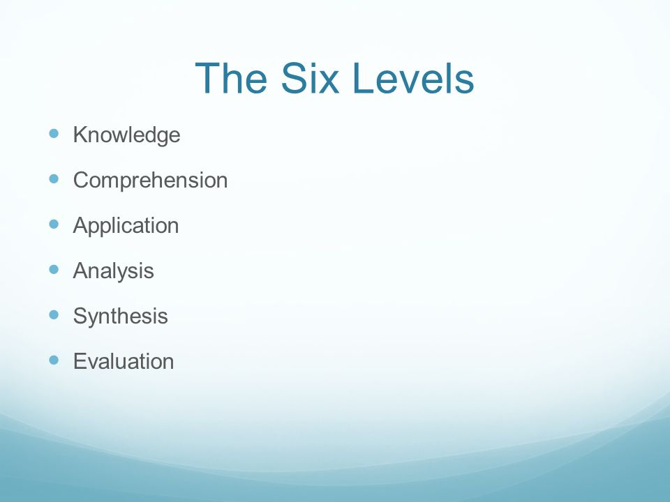 The Six Levels Knowledge Comprehension Application Analysis Synthesis Evaluation
