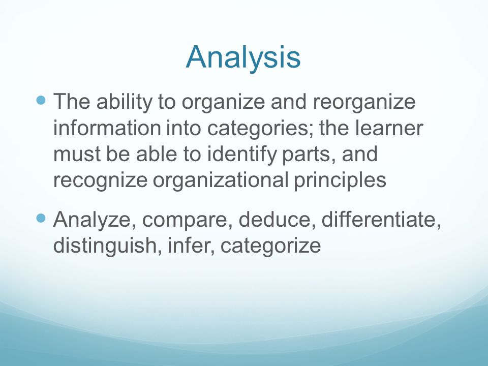 Analysis The ability to organize and reorganize information into categories; the learner must be able to identify parts, and recognize organizational principles Analyze, compare, deduce, differentiate, distinguish, infer, categorize
