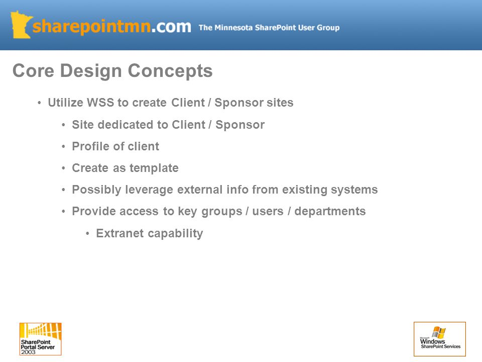 Utilize WSS to create Client / Sponsor sites Site dedicated to Client / Sponsor Profile of client Create as template Possibly leverage external info from existing systems Provide access to key groups / users / departments Extranet capability Core Design Concepts