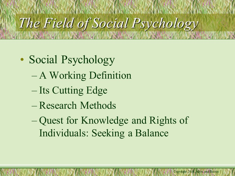 The Field of Social Psychology Social Psychology –A Working Definition –Its Cutting Edge –Research Methods –Quest for Knowledge and Rights of Individuals: Seeking a Balance
