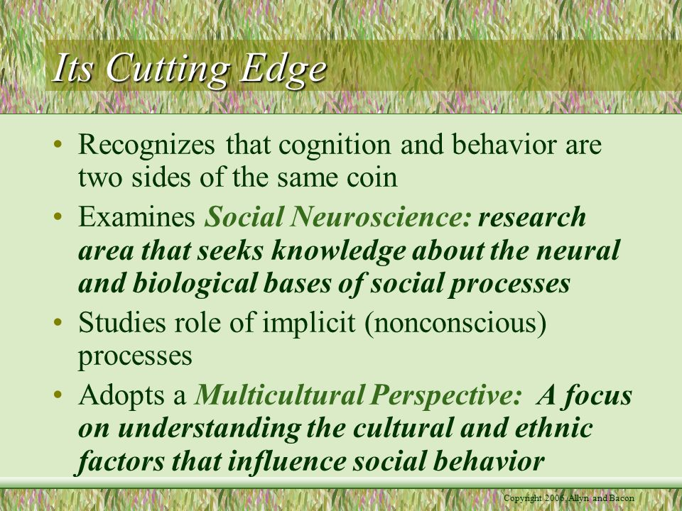 Copyright 2006, Allyn and Bacon Its Cutting Edge Recognizes that cognition and behavior are two sides of the same coin Examines Social Neuroscience: research area that seeks knowledge about the neural and biological bases of social processes Studies role of implicit (nonconscious) processes Adopts a Multicultural Perspective: A focus on understanding the cultural and ethnic factors that influence social behavior