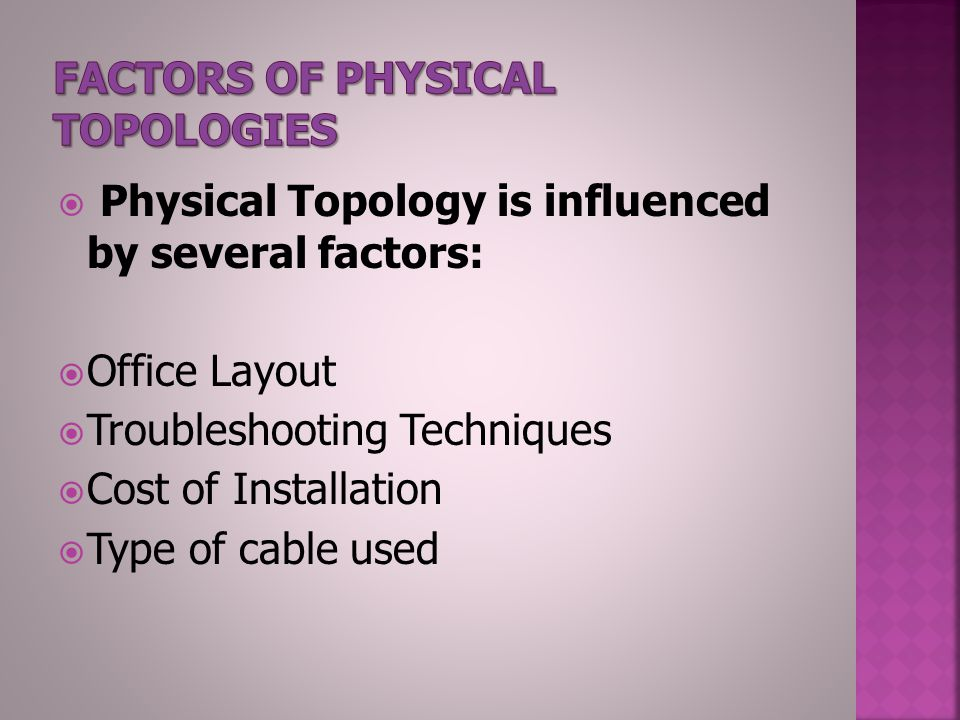  Physical Topology is influenced by several factors:  Office Layout  Troubleshooting Techniques  Cost of Installation  Type of cable used