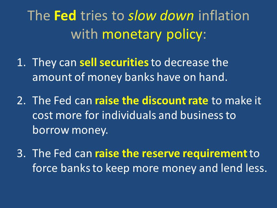 The Fed tries to slow down inflation with monetary policy: 1.They can sell securities to decrease the amount of money banks have on hand.