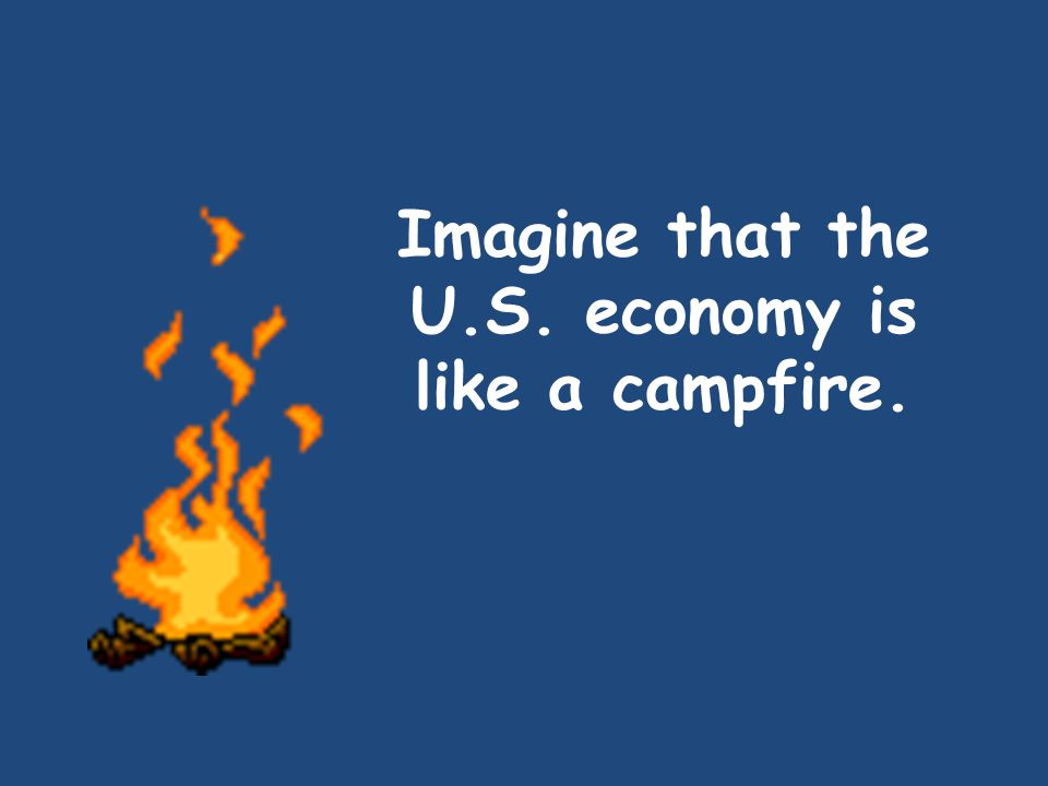 Imagine that the U.S. economy is like a campfire.