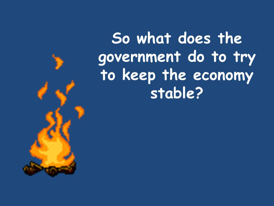 So what does the government do to try to keep the economy stable