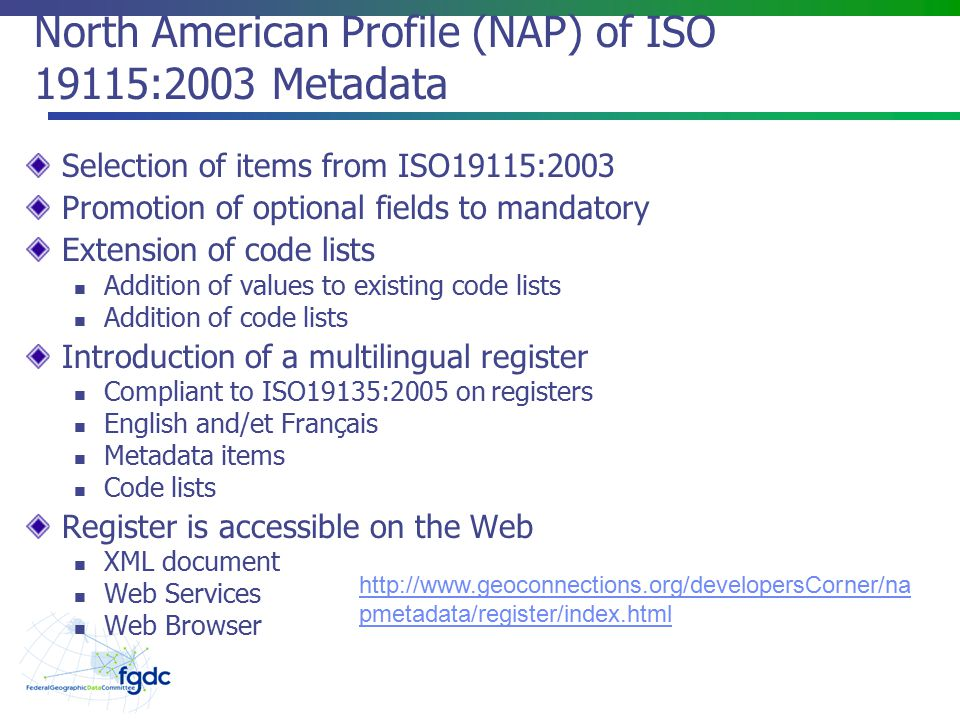 North American Profile (NAP) of ISO 19115:2003 Metadata Selection of items from ISO19115:2003 Promotion of optional fields to mandatory Extension of code lists Addition of values to existing code lists Addition of code lists Introduction of a multilingual register Compliant to ISO19135:2005 on registers English and/et Français Metadata items Code lists Register is accessible on the Web XML document Web Services Web Browser   pmetadata/register/index.html