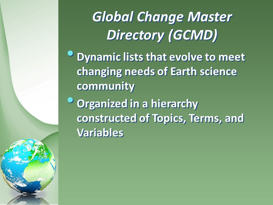 Global Change Master Directory (GCMD) Dynamic lists that evolve to meet changing needs of Earth science community Organized in a hierarchy constructed of Topics, Terms, and Variables Dynamic lists that evolve to meet changing needs of Earth science community Organized in a hierarchy constructed of Topics, Terms, and Variables
