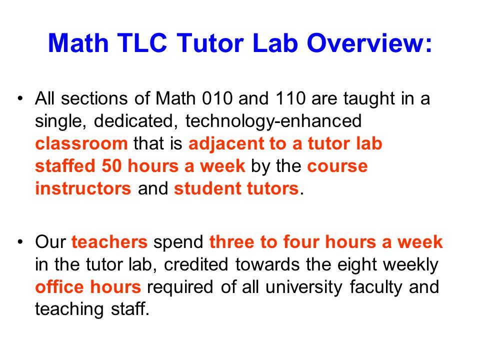 Math TLC Tutor Lab Overview: All sections of Math 010 and 110 are taught in a single, dedicated, technology-enhanced classroom that is adjacent to a tutor lab staffed 50 hours a week by the course instructors and student tutors.