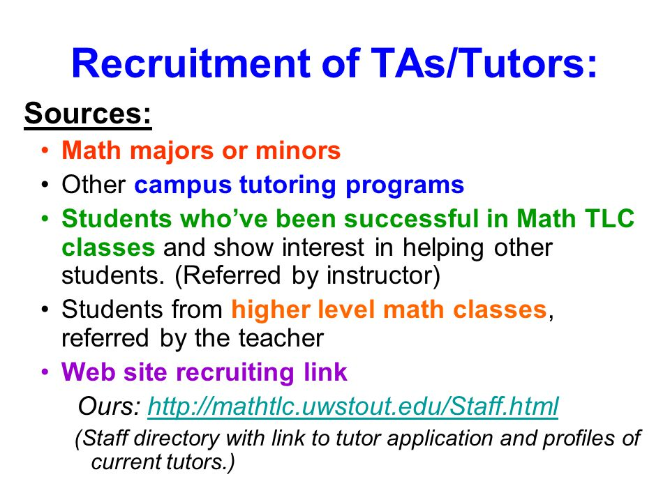 Recruitment of TAs/Tutors: Sources: Math majors or minors Other campus tutoring programs Students who've been successful in Math TLC classes and show interest in helping other students.