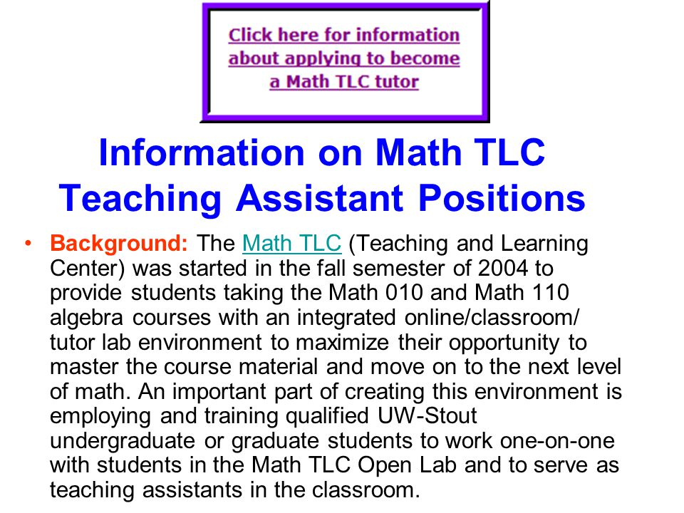 Information on Math TLC Teaching Assistant Positions Background: The Math TLC (Teaching and Learning Center) was started in the fall semester of 2004 to provide students taking the Math 010 and Math 110 algebra courses with an integrated online/classroom/ tutor lab environment to maximize their opportunity to master the course material and move on to the next level of math.