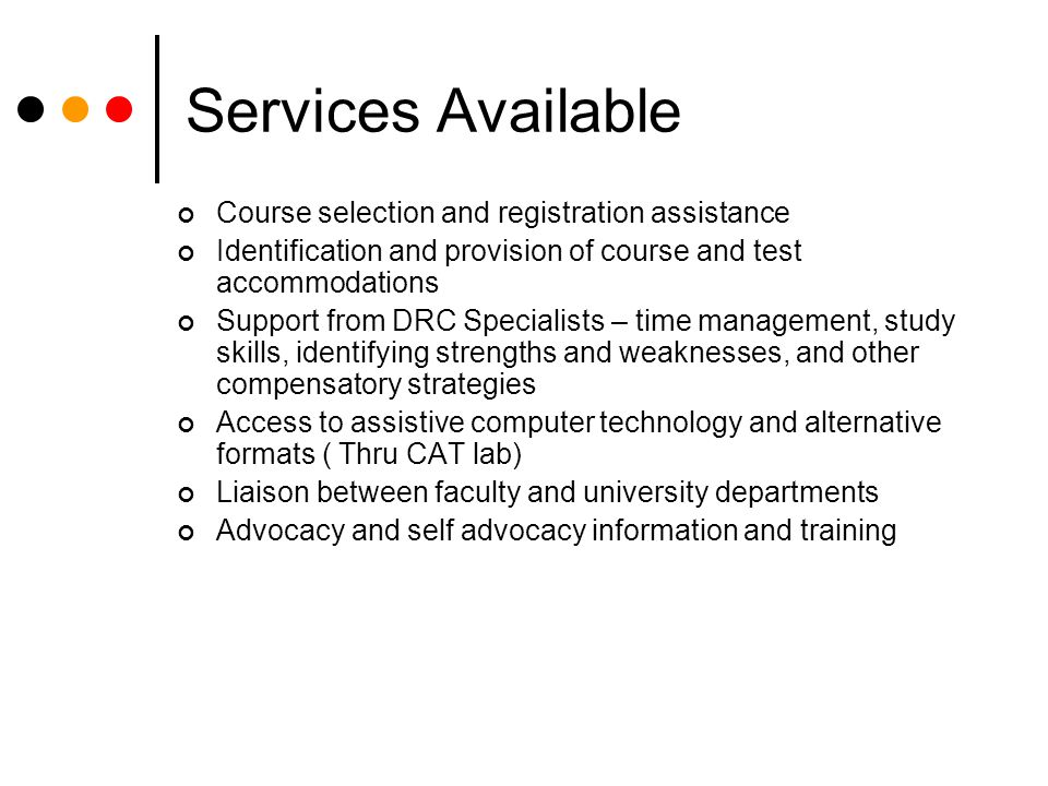 Services Available Course selection and registration assistance Identification and provision of course and test accommodations Support from DRC Specialists – time management, study skills, identifying strengths and weaknesses, and other compensatory strategies Access to assistive computer technology and alternative formats ( Thru CAT lab) Liaison between faculty and university departments Advocacy and self advocacy information and training